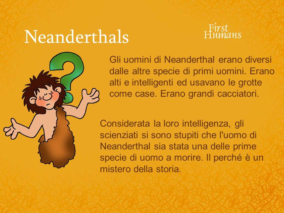 Neanderthals Gli uomini di Neanderthal erano diversi dalle altre specie di primi uomini. Erano alti e intelligenti ed usavano le grotte come case. Era