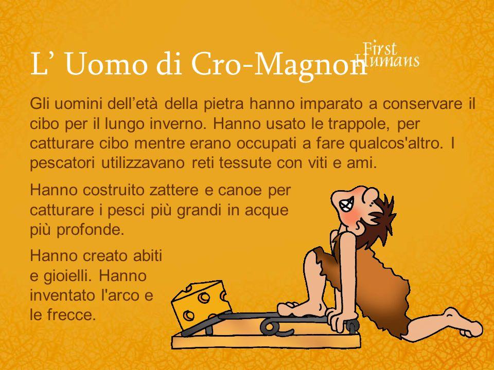 L Uomo di Cro-Magnon Gli uomini delletà della pietra hanno imparato a conservare il cibo per il lungo inverno. Hanno usato le trappole, per catturare