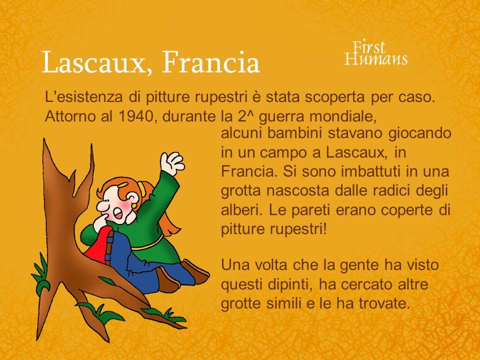 Lascaux, Francia L'esistenza di pitture rupestri è stata scoperta per caso. Attorno al 1940, durante la 2^ guerra mondiale, alcuni bambini stavano gio