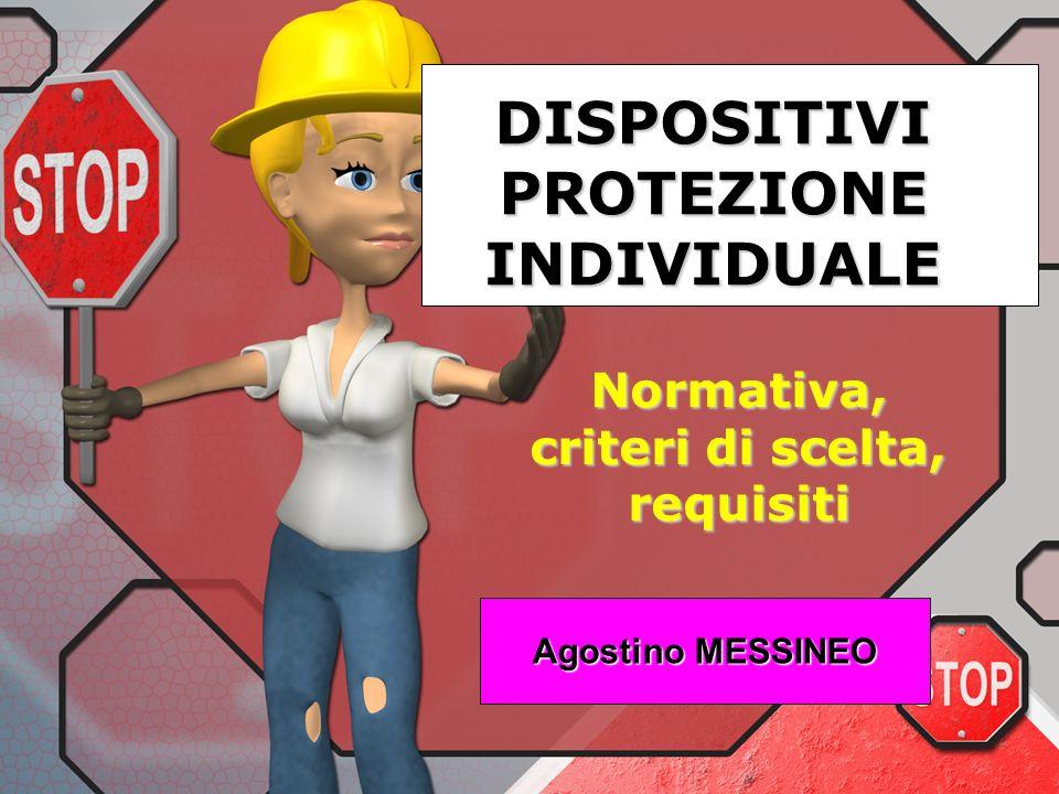 DISPOSITIVI PROTEZIONE INDIVIDUALE Normativa, criteri di scelta, requisiti Agostino MESSINEO