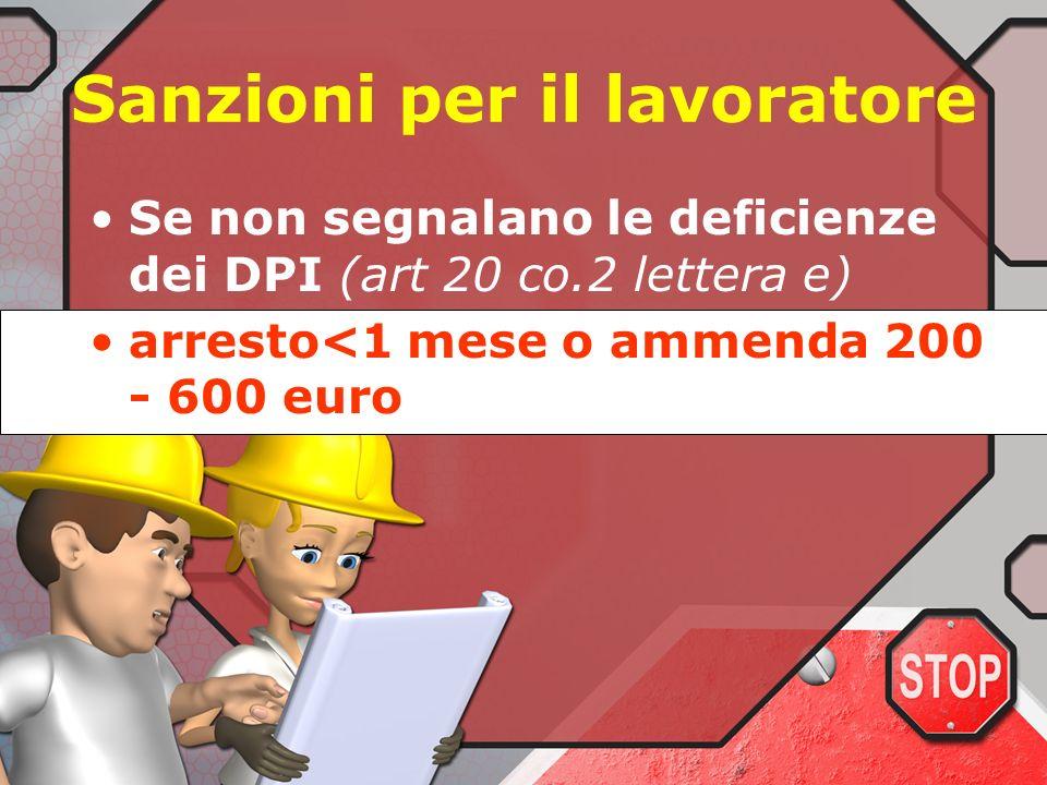 Sanzioni per il lavoratore Se non utilizzano i DPI (art 20 co 2 lettera c –d) conformemente alla formazione ed addestramento ricevuti arresto<1 mese o
