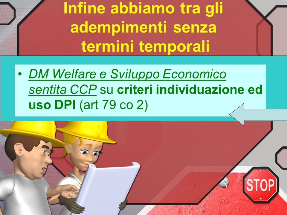 Infine abbiamo tra gli adempimenti senza termini temporali DM Welfare e Sviluppo Economico sentita CCP su criteri individuazione ed uso DPI (art 79 co 2)
