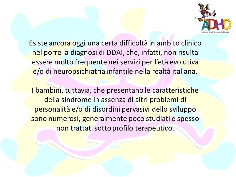 Esiste ancora oggi una certa difficoltà in ambito clinico nel porre la diagnosi di DDAI, che, infatti, non risulta essere molto frequente nei servizi per letà evolutiva e/o di neuropsichiatria infantile nella realtà italiana.