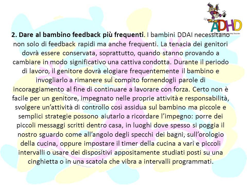 1. Fornire al bambino feedback e ricompense immediate. I bambini DDAI (rispetto ai bambini normali) hanno bisogno di continui feed-back positivi e ric