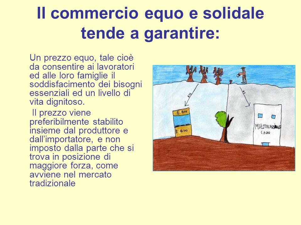 Il commercio equo e solidale tende a garantire: Un prezzo equo, tale cioè da consentire ai lavoratori ed alle loro famiglie il soddisfacimento dei bis