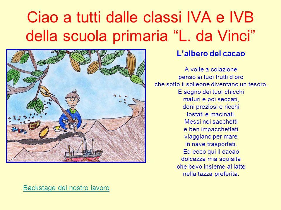 Ciao a tutti dalle classi IVA e IVB della scuola primaria L. da Vinci Lalbero del cacao A volte a colazione penso ai tuoi frutti doro che sotto il sol