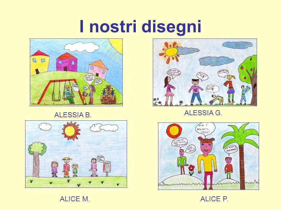 I nostri disegni ALESSIA B. ALESSIA G. ALICE M.ALICE P.