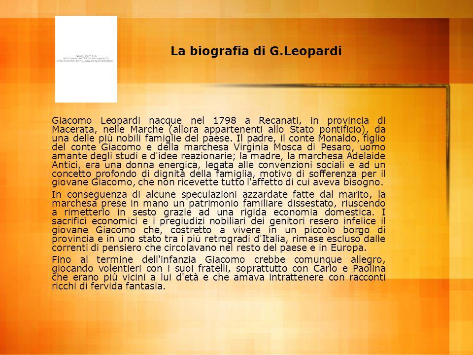 La biografia di G.Leopardi Giacomo Leopardi nacque nel 1798 a Recanati, in provincia di Macerata, nelle Marche (allora appartenenti allo Stato pontifi