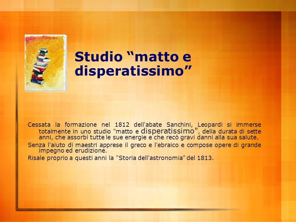 Studio matto e disperatissimo Cessata la formazione nel 1812 dell'abate Sanchini, Leopardi si immerse totalmente in uno studio