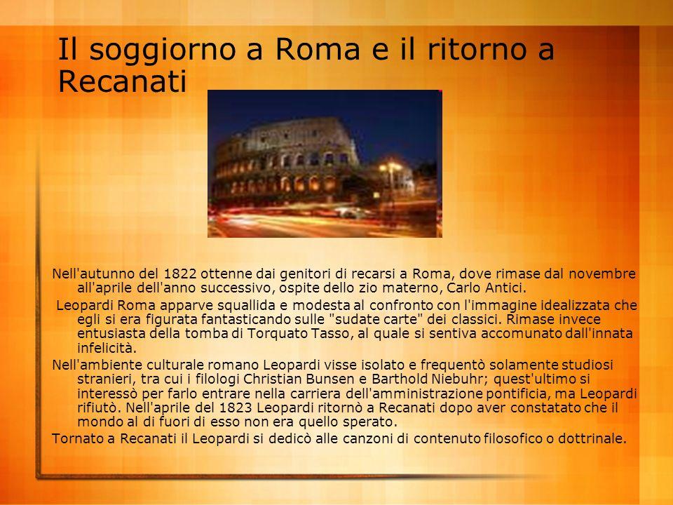 Il soggiorno a Roma e il ritorno a Recanati Nell'autunno del 1822 ottenne dai genitori di recarsi a Roma, dove rimase dal novembre all'aprile dell'ann