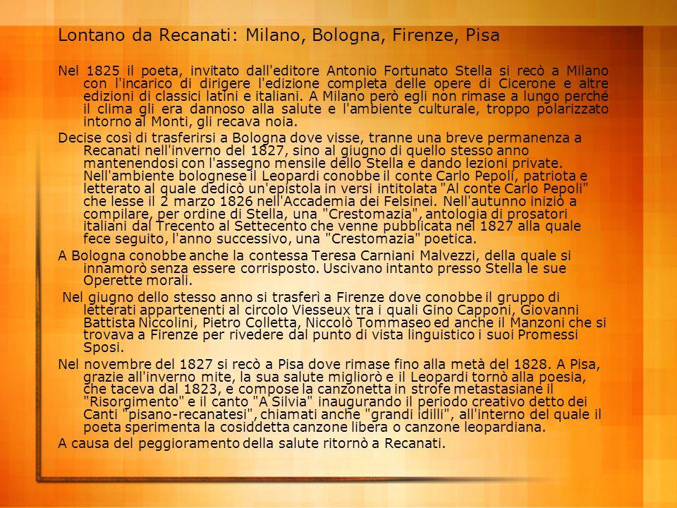 Lontano da Recanati: Milano, Bologna, Firenze, Pisa Nel 1825 il poeta, invitato dall'editore Antonio Fortunato Stella si recò a Milano con l'incarico