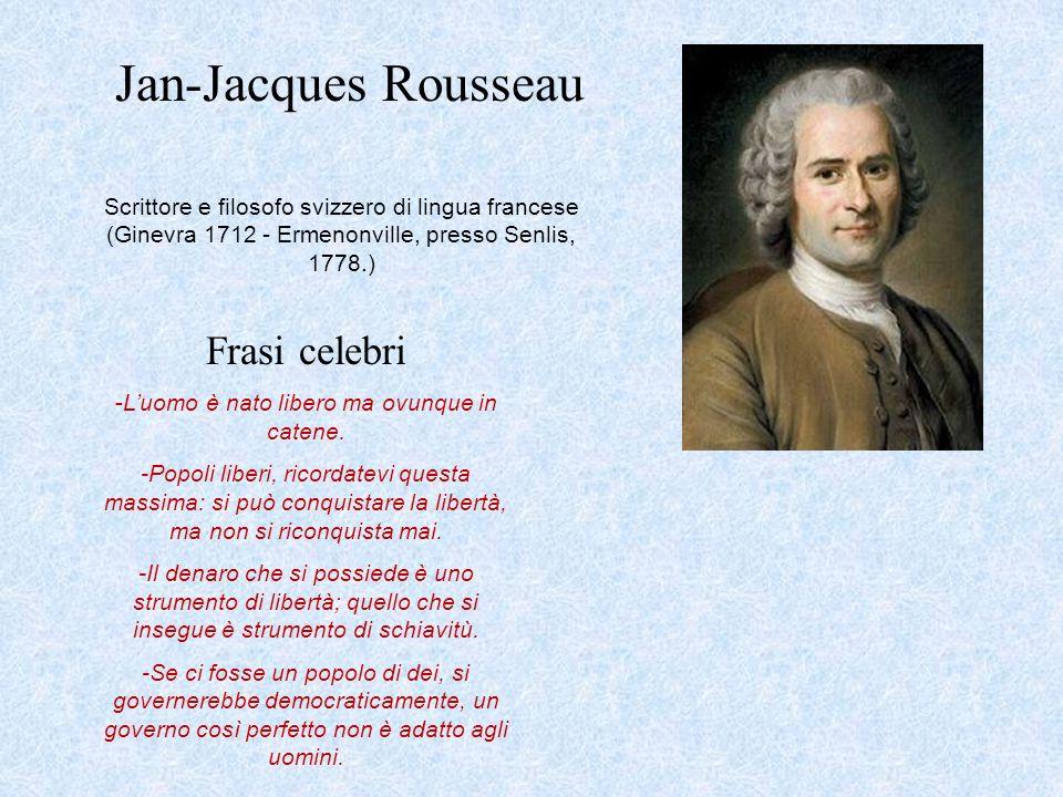 Jan-Jacques Rousseau Scrittore e filosofo svizzero di lingua francese (Ginevra 1712 - Ermenonville, presso Senlis, 1778.) Frasi celebri -Luomo è nato
