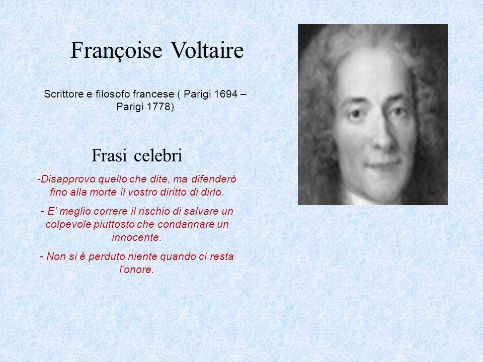 Françoise Voltaire Scrittore e filosofo francese ( Parigi 1694 – Parigi 1778) Frasi celebri -Disapprovo quello che dite, ma difenderò fino alla morte