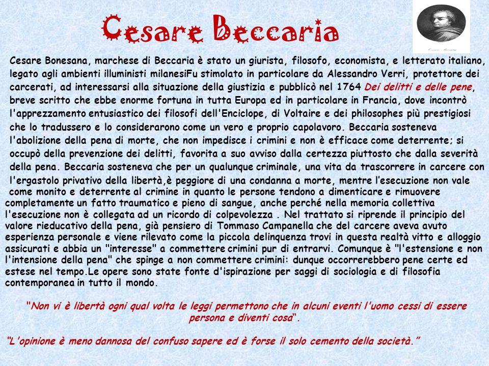 Cesare Beccaria Cesare Bonesana, marchese di Beccaria è stato un giurista, filosofo, economista, e letterato italiano, legato agli ambienti illuminist