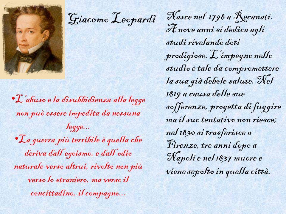 Giacomo Leopardi Nasce nel 1798 a Recanati. A nove anni si dedica agli studi rivelando doti prodigiose. Limpegno nello studio è tale da compromettere
