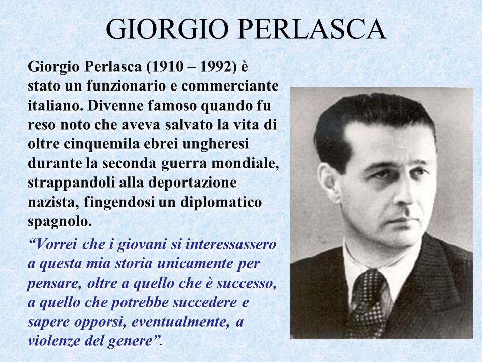 GIORGIO PERLASCA Giorgio Perlasca (1910 – 1992) è stato un funzionario e commerciante italiano. Divenne famoso quando fu reso noto che aveva salvato l