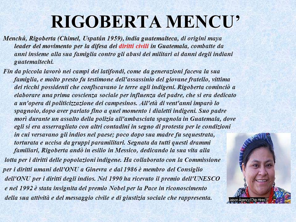 RIGOBERTA MENCU Menchú, Rigoberta (Chimel, Uspatán 1959), india guatemalteca, leader del movimento per la difesa dei diritti civili in Guatemala Mench