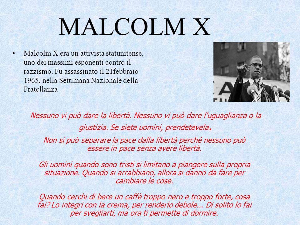 MALCOLM X Malcolm X era un attivista statunitense, uno dei massimi esponenti contro il razzismo. Fu assassinato il 21febbraio 1965, nella Settimana Na