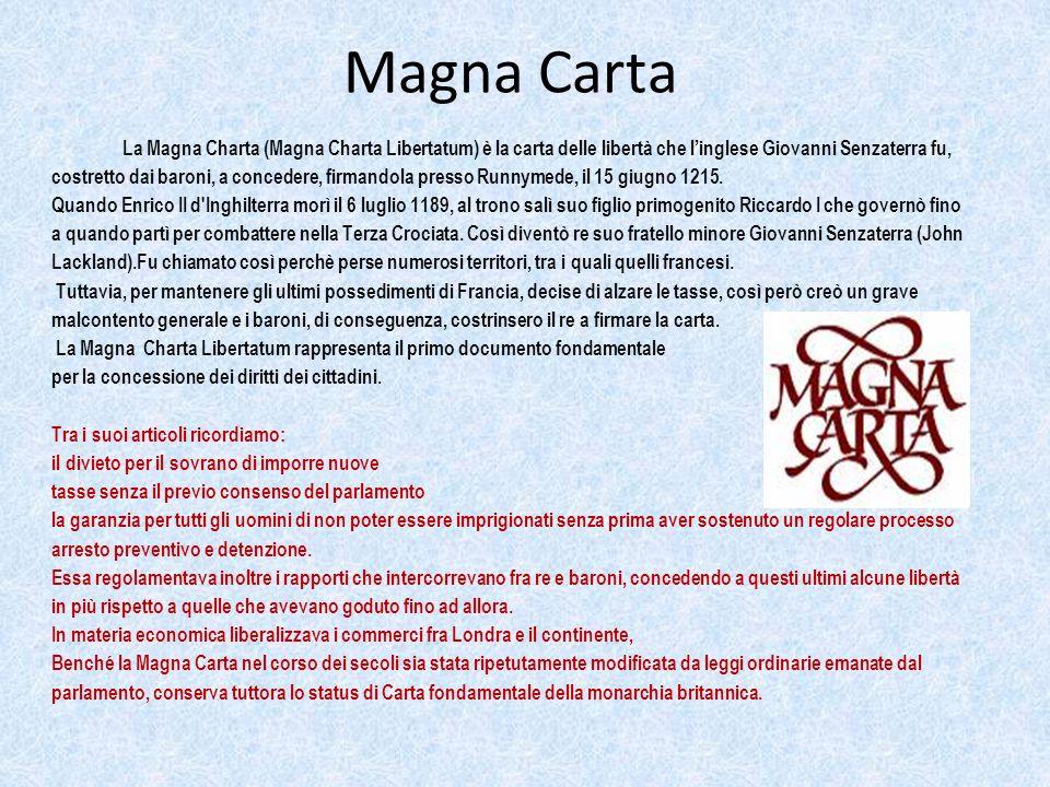 La Magna Charta (Magna Charta Libertatum) è la carta delle libertà che linglese Giovanni Senzaterra fu, costretto dai baroni, a concedere, firmandola