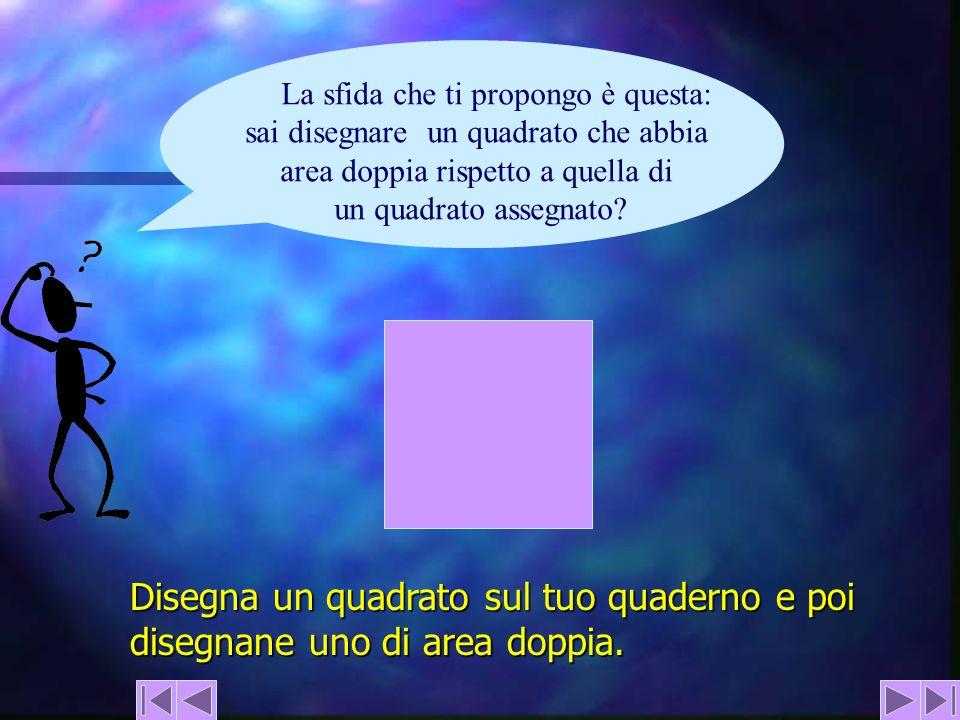 La sfida che ti propongo è questa: sai disegnare un quadrato che abbia area doppia rispetto a quella di un quadrato assegnato? Disegna un quadrato sul