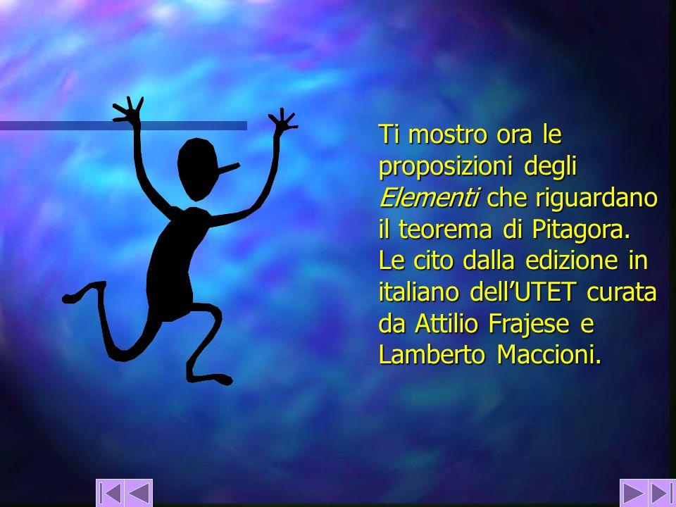 Ti mostro ora le proposizioni degli Elementi che riguardano il teorema di Pitagora. Le cito dalla edizione in italiano dellUTET curata da Attilio Fraj