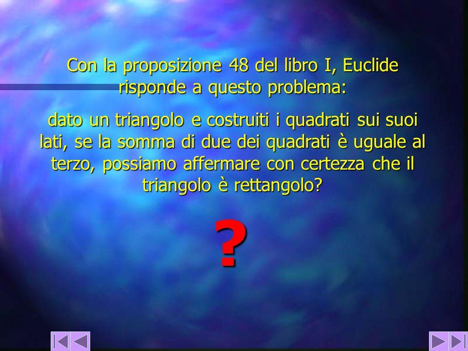 Con la proposizione 48 del libro I, Euclide risponde a questo problema: dato un triangolo e costruiti i quadrati sui suoi lati, se la somma di due dei