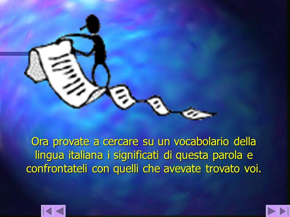 Ora provate a cercare su un vocabolario della lingua italiana i significati di questa parola e confrontateli con quelli che avevate trovato voi.