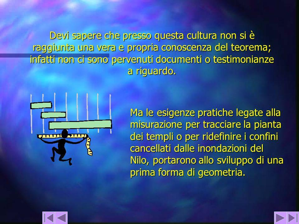 Devi sapere che presso questa cultura non si è raggiunta una vera e propria conoscenza del teorema; infatti non ci sono pervenuti documenti o testimon