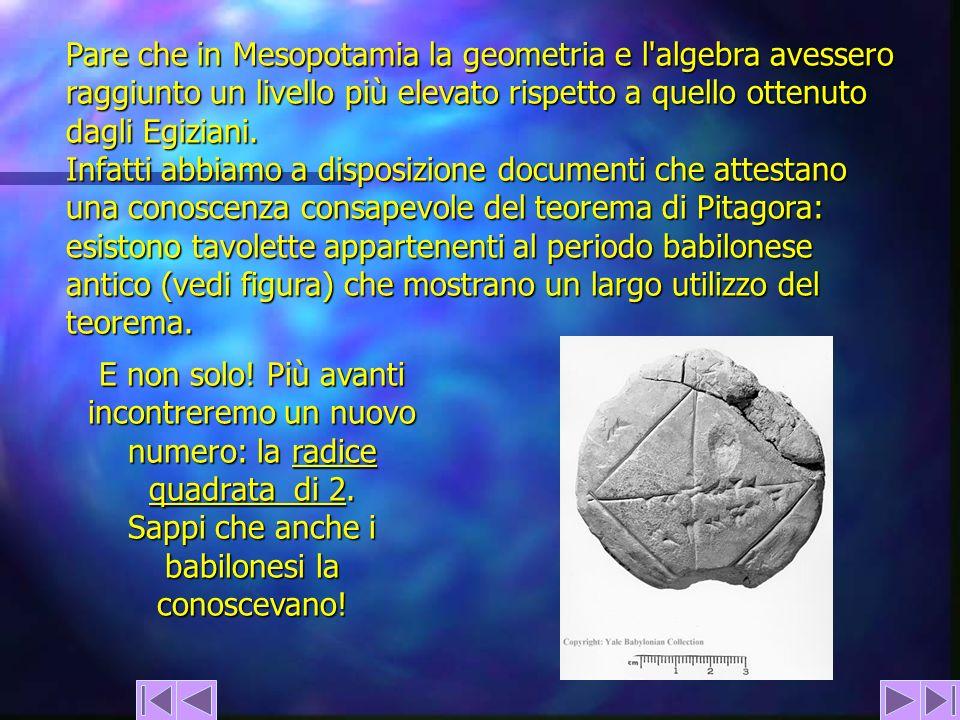 Pare che in Mesopotamia la geometria e l'algebra avessero raggiunto un livello più elevato rispetto a quello ottenuto dagli Egiziani. Infatti abbiamo