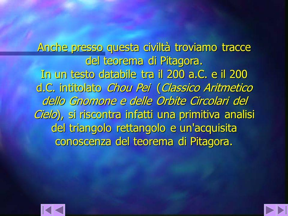 Anche presso questa civiltà troviamo tracce del teorema di Pitagora. In un testo databile tra il 200 a.C. e il 200 d.C. intitolato Chou Pei (Classico