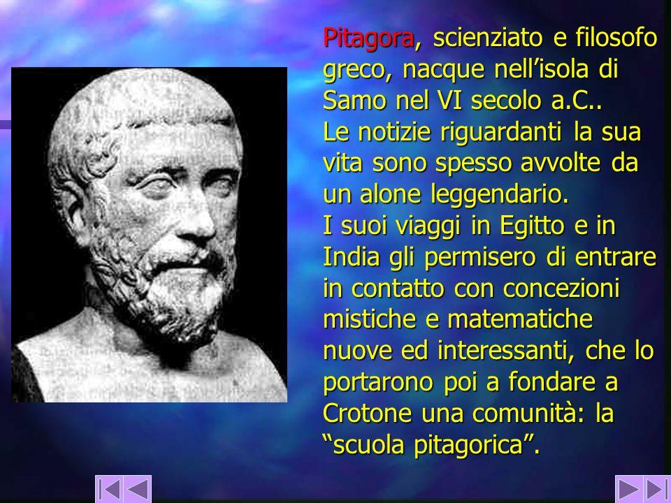 Pitagora, scienziato e filosofo greco, nacque nellisola di Samo nel VI secolo a.C.. Le notizie riguardanti la sua vita sono spesso avvolte da un alone