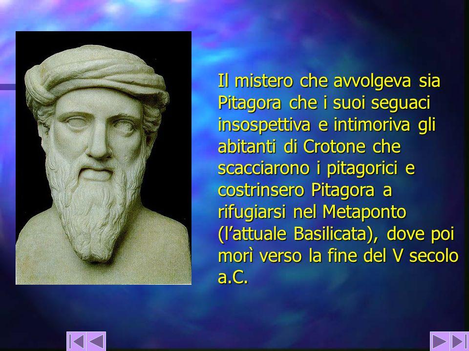 Il mistero che avvolgeva sia Pitagora che i suoi seguaci insospettiva e intimoriva gli abitanti di Crotone che scacciarono i pitagorici e costrinsero