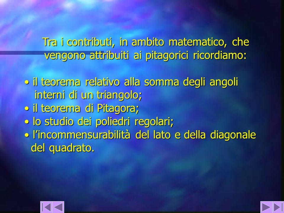 Tra i contributi, in ambito matematico, che vengono attribuiti ai pitagorici ricordiamo: il teorema relativo alla somma degli angoli interni di un tri