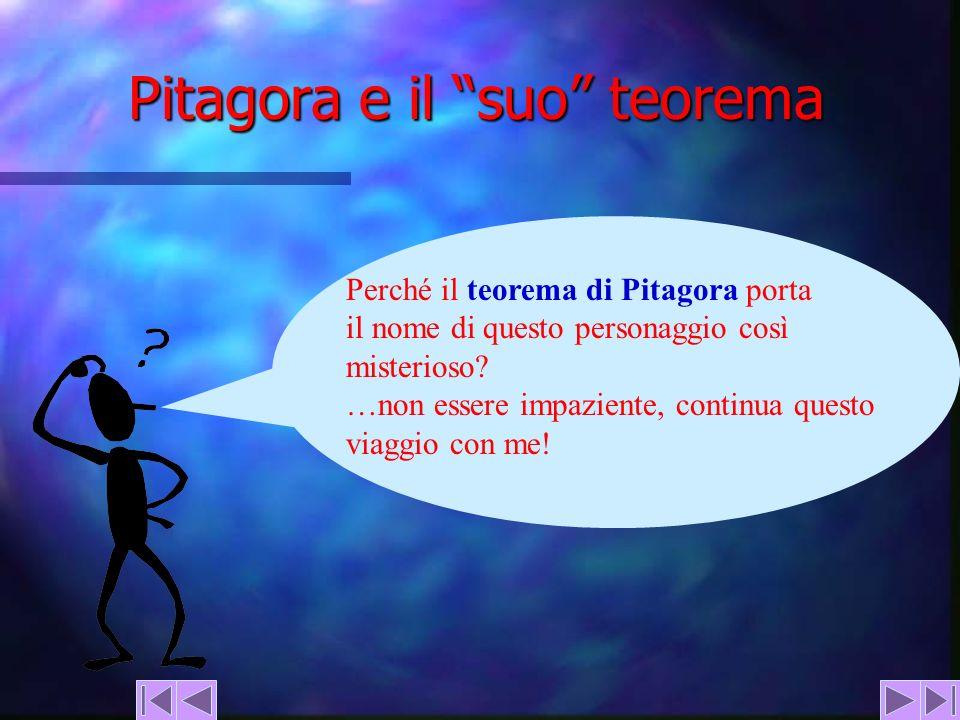 Pitagora e il suo teorema Perché il teorema di Pitagora porta il nome di questo personaggio così misterioso? …non essere impaziente, continua questo v
