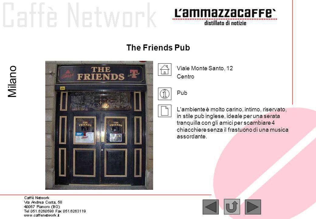 The Friends Pub Viale Monte Santo, 12 Centro Pub L'ambiente è molto carino, intimo, riservato, in stile pub inglese, ideale per una serata tranquilla