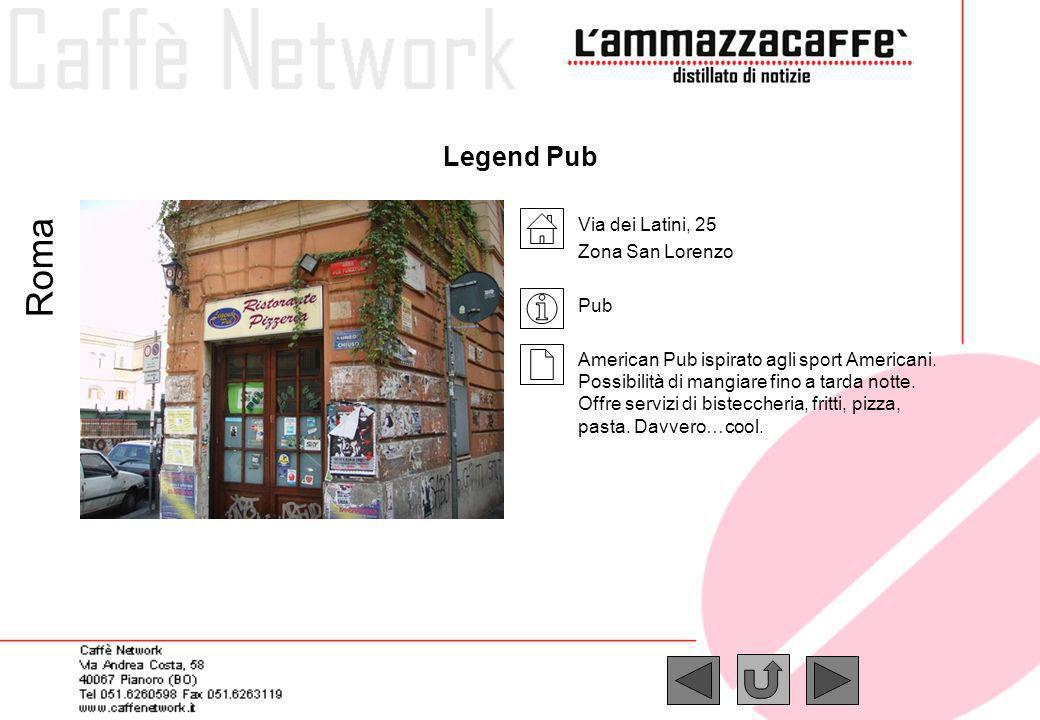 Legend Pub Via dei Latini, 25 Zona San Lorenzo Pub American Pub ispirato agli sport Americani. Possibilità di mangiare fino a tarda notte. Offre servi