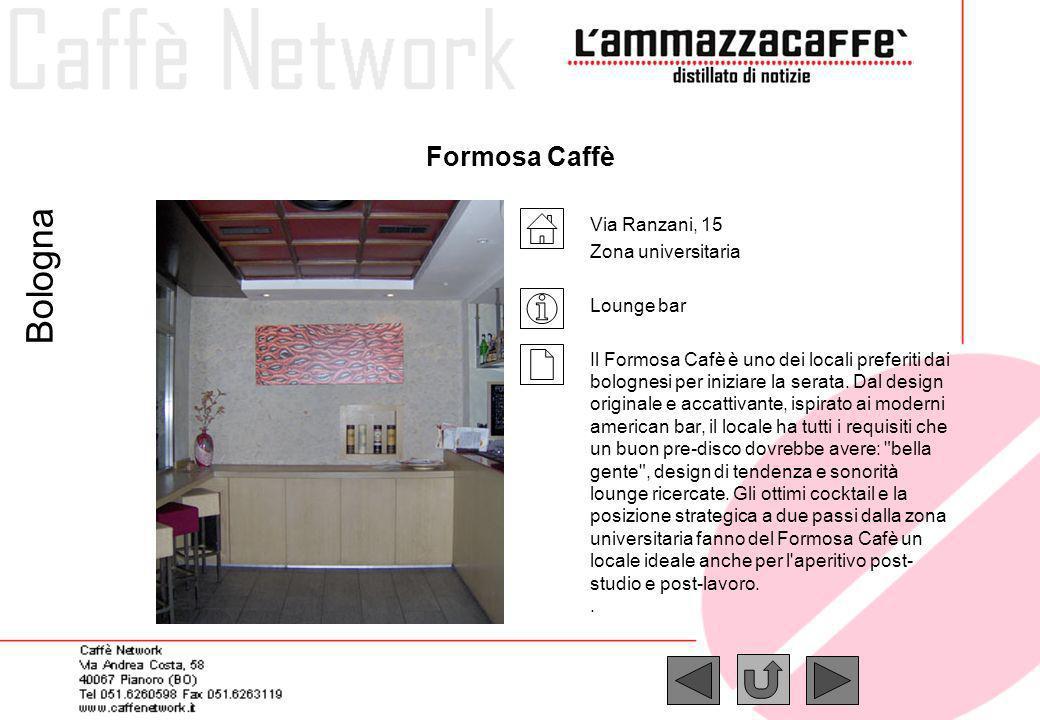 Formosa Caffè Via Ranzani, 15 Zona universitaria Lounge bar Il Formosa Cafè è uno dei locali preferiti dai bolognesi per iniziare la serata. Dal desig