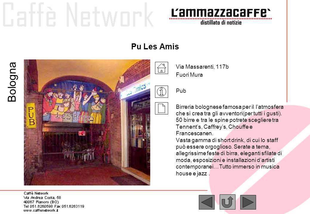 Pu Les Amis Via Massarenti, 117b Fuori Mura Pub Birreria bolognese famosa per il latmosfera che si crea tra gli avventori(per tutti i gusti). 50 birre