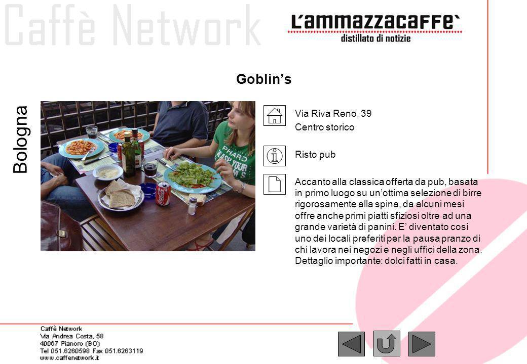 Goblins Via Riva Reno, 39 Centro storico Risto pub Accanto alla classica offerta da pub, basata in primo luogo su unottima selezione di birre rigorosa