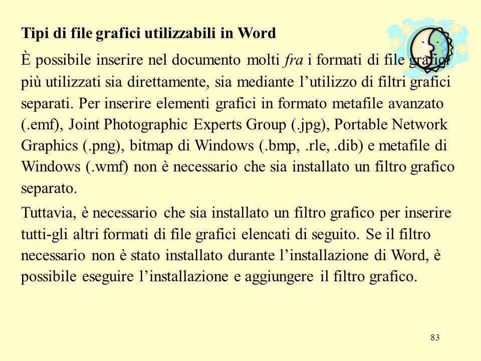 84 Filtri grafici disponibili –Filtro grafico AutoCAD Format 2-D –Filtro grafico Computer Graphics Metafile –Filtro grafico Corel DRAW –Filtro grafico Encapsulated PostScript –Metafile avanzati –Filtro Graphics Interchange Format (GIF) –Formato di interscambio dei file JPEG –Filtro grafico Kodak Photo CD –Filtro grafico Macintosh PICT –Filtro grafico Micrografx Designer/Draw –Filtro grafico PC Paintbrush –Filtro Portable Network Graphics (PNG) –Filtro grafico Tagged Image File Format (TIFF)