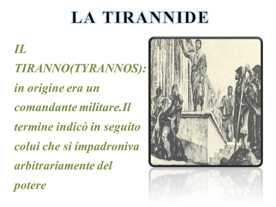 IL TIRANNO(TYRANNOS): in origine era un comandante militare.Il termine indicò in seguito colui che si impadroniva arbitrariamente del potere
