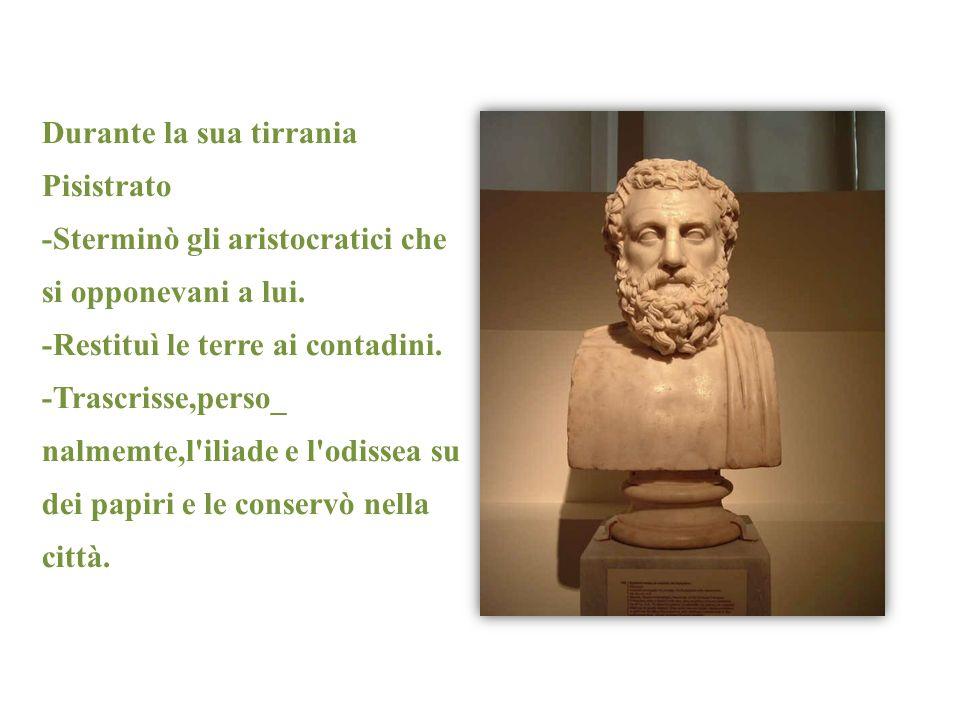Durante la sua tirrania Pisistrato -Sterminò gli aristocratici che si opponevani a lui. -Restituì le terre ai contadini. -Trascrisse,perso_ nalmemte,l