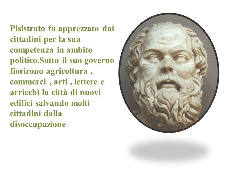Pisistrato fu apprezzato dai cittadini per la sua competenza in ambito politico.Sotto il suo governo fiorirono agricoltura, commerci, arti, lettere e