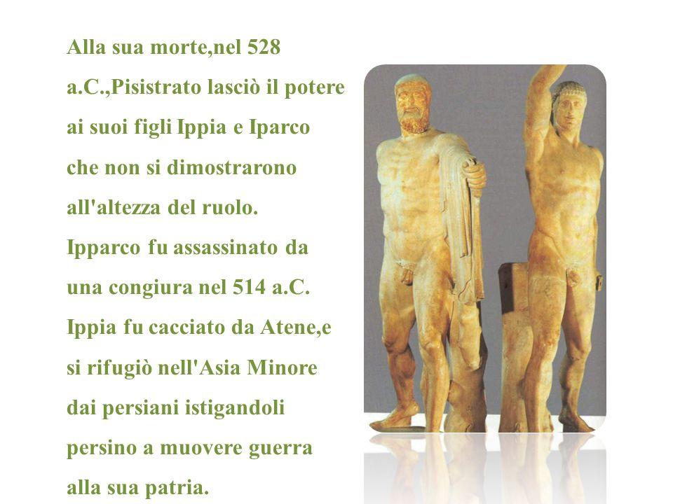 Alla sua morte,nel 528 a.C.,Pisistrato lasciò il potere ai suoi figli Ippia e Iparco che non si dimostrarono all'altezza del ruolo. Ipparco fu assassi