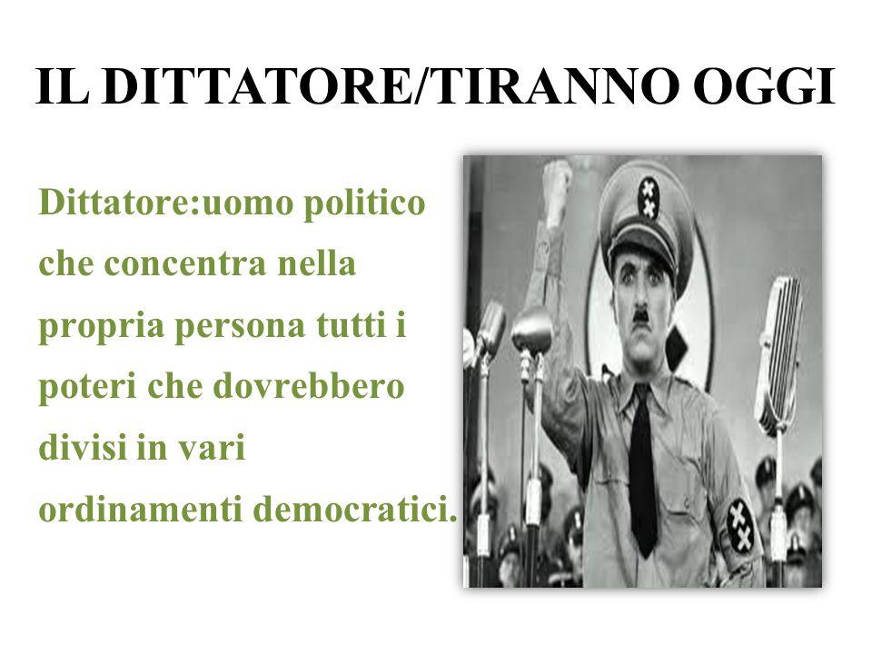 IL DITTATORE/TIRANNO OGGI Dittatore:uomo politico che concentra nella propria persona tutti i poteri che dovrebbero divisi in vari ordinamenti democra