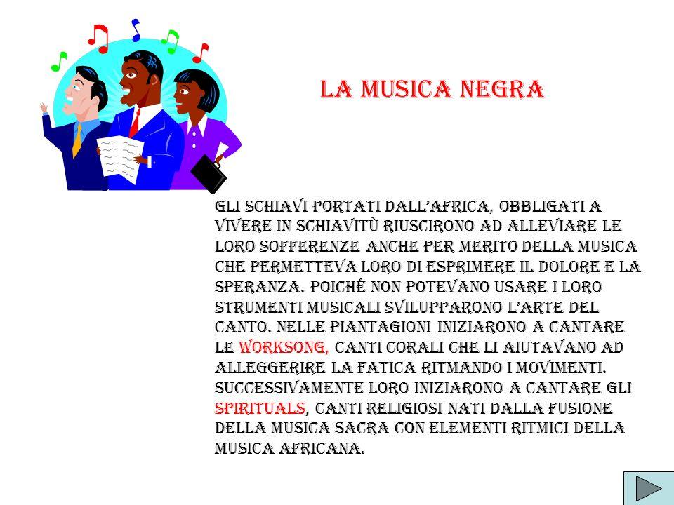Gli schiavi portati dallAfrica, obbligati a vivere in schiavitù riuscirono ad alleviare le loro sofferenze anche per merito della musica che permettev