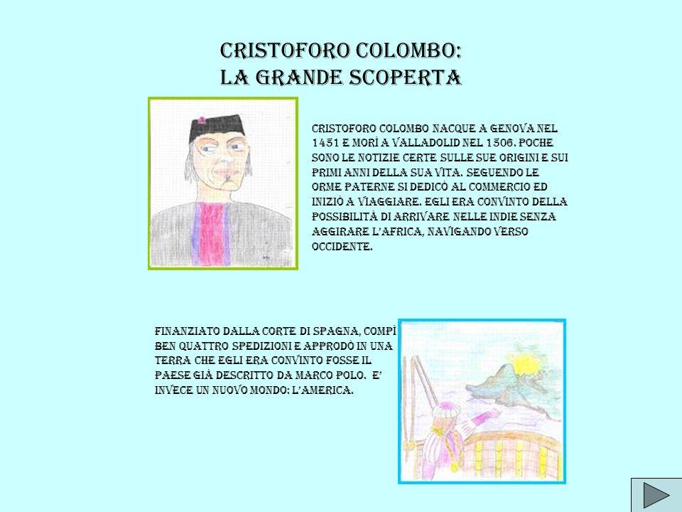 CRISTOFORO COLOMBO: La grande scoperta Cristoforo Colombo nacque a Genova nel 1451 e morì a Valladolid nel 1506. Poche sono le notizie certe sulle sue