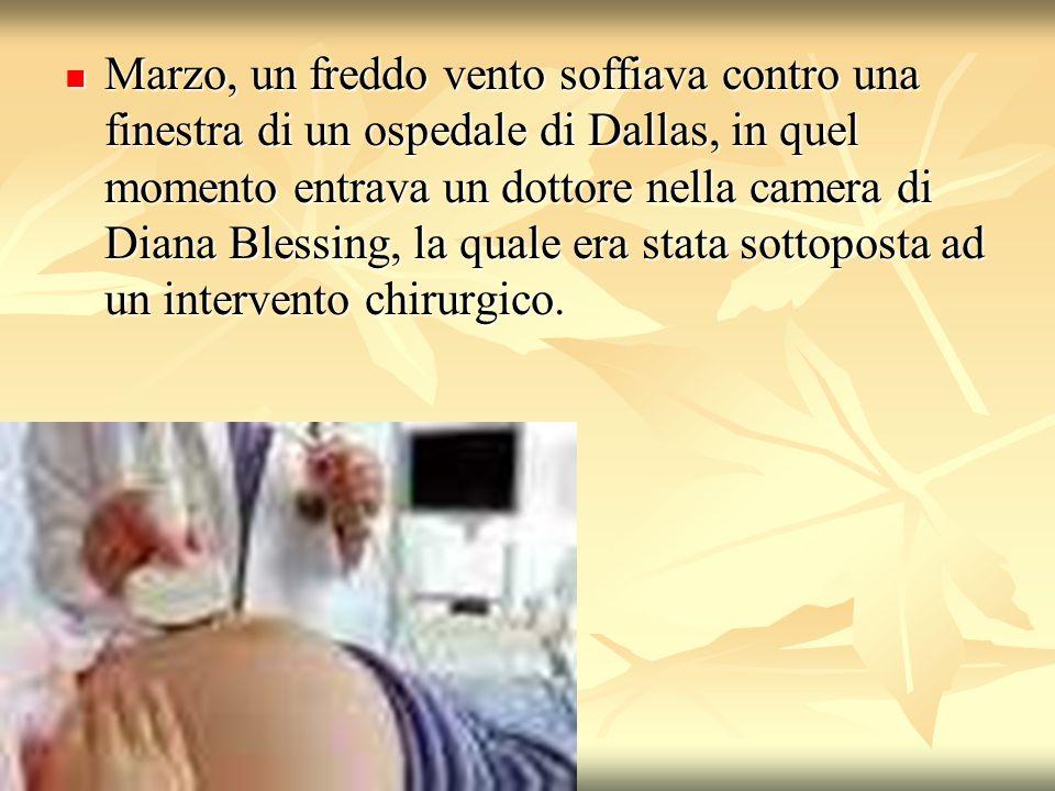 Marzo, un freddo vento soffiava contro una finestra di un ospedale di Dallas, in quel momento entrava un dottore nella camera di Diana Blessing, la qu