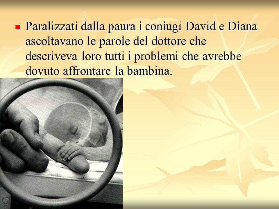 Paralizzati dalla paura i coniugi David e Diana ascoltavano le parole del dottore che descriveva loro tutti i problemi che avrebbe dovuto affrontare l
