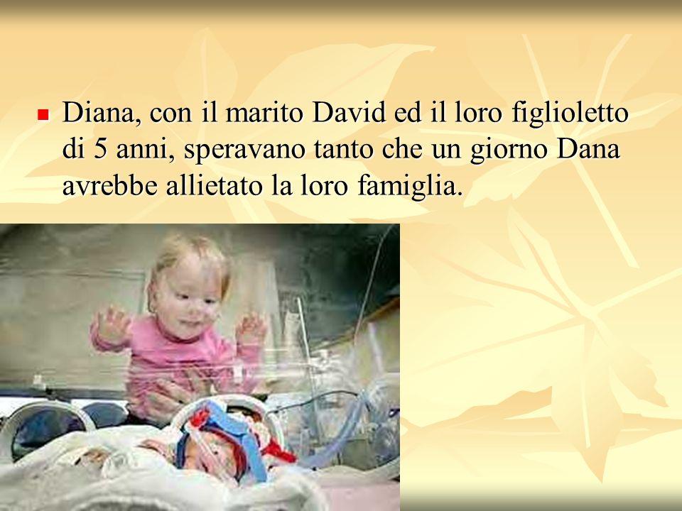 Diana, con il marito David ed il loro figlioletto di 5 anni, speravano tanto che un giorno Dana avrebbe allietato la loro famiglia. Diana, con il mari